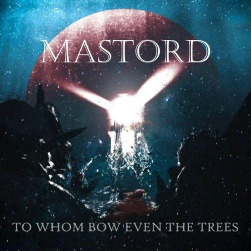 Mastord — To Whom Bow Even the Trees (2021)