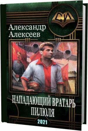 Александр Алексеев. Нападающий вратарь. Книга первая. Пилюля