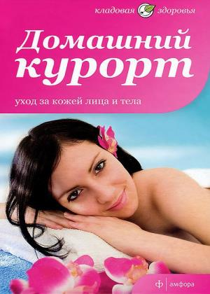 Виктория Максименко - Домашний курорт. Уход за кожей лица и тела